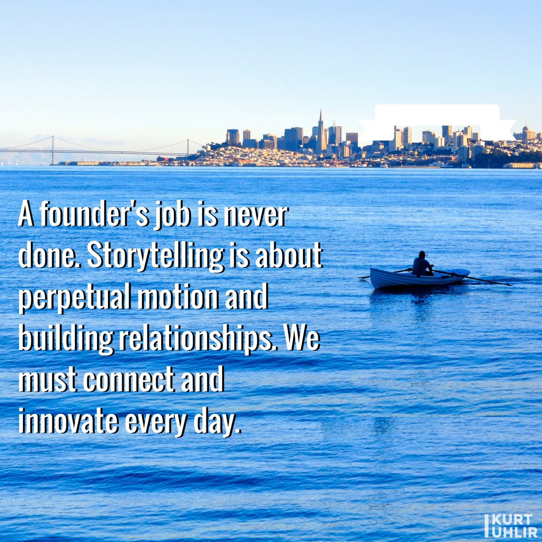 A founder's job is never done. Storytelling is about perpetual motion and building relationships. We must connect and innovate every day - Kurt Uhlir entrepreneur quote | Leadership | Motivation | Entrepreneurship | Founders