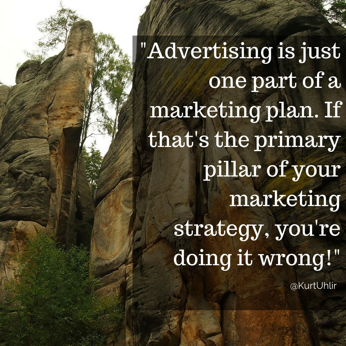 Advertising is just one part of a marketing plan. If that's the primary pillar of your marketing strategy, you're doing it wrong! - Kurt Uhlir marketing quote