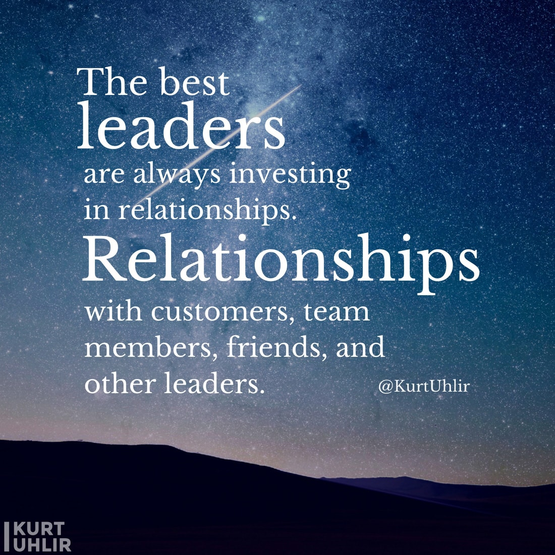 The best leaders are always investing in relationships. Relationships with customers, team members, friends, and other leaders. - Kurt Uhlir quote | Company Culture Leadership | Motivation | Entrepreneurship
